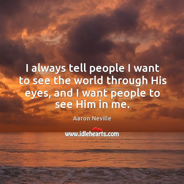 I always tell people I want to see the world through his eyes, and I want people to see him in me. Image