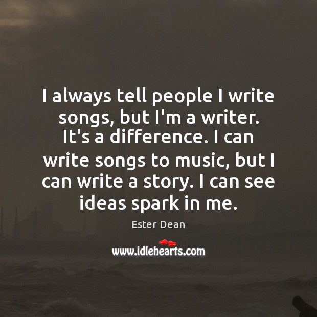 I always tell people I write songs, but I'm a writer. It's Image