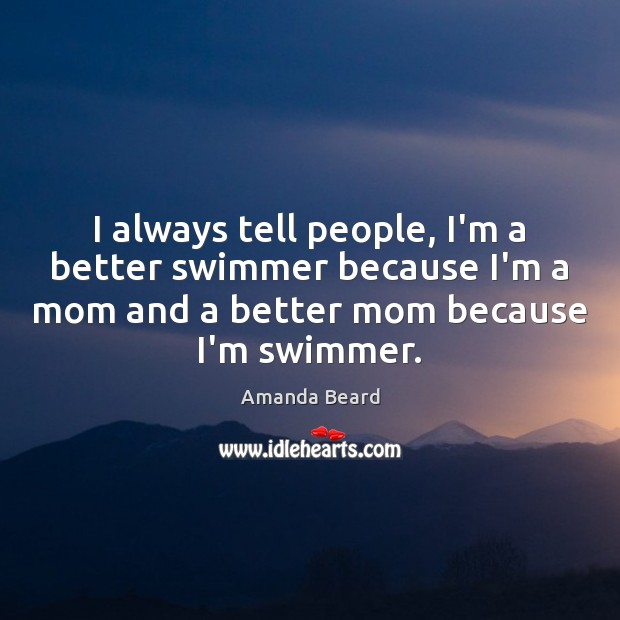 Image, I always tell people, I'm a better swimmer because I'm a mom