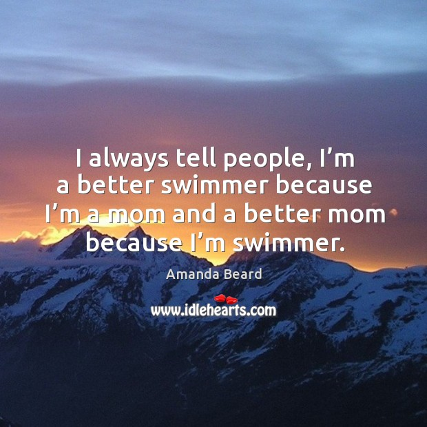 I always tell people, I'm a better swimmer because I'm a mom and a better mom because I'm swimmer. Image