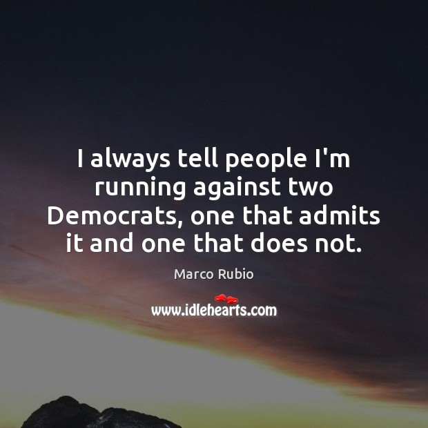 I always tell people I'm running against two Democrats, one that admits Marco Rubio Picture Quote