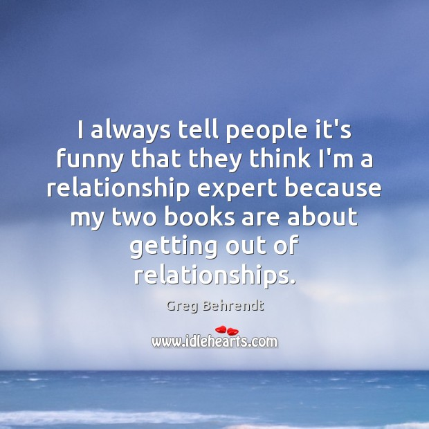 I always tell people it's funny that they think I'm a relationship Image