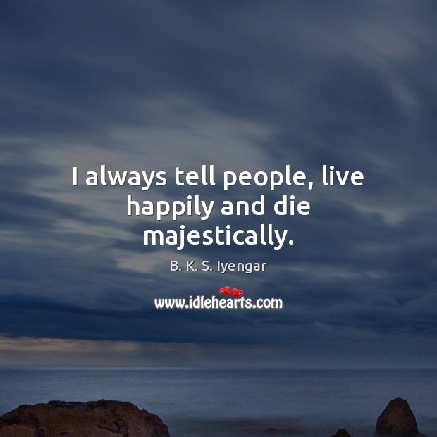 I always tell people, live happily and die majestically. B. K. S. Iyengar Picture Quote