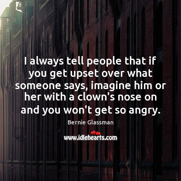 I always tell people that if you get upset over what someone Image