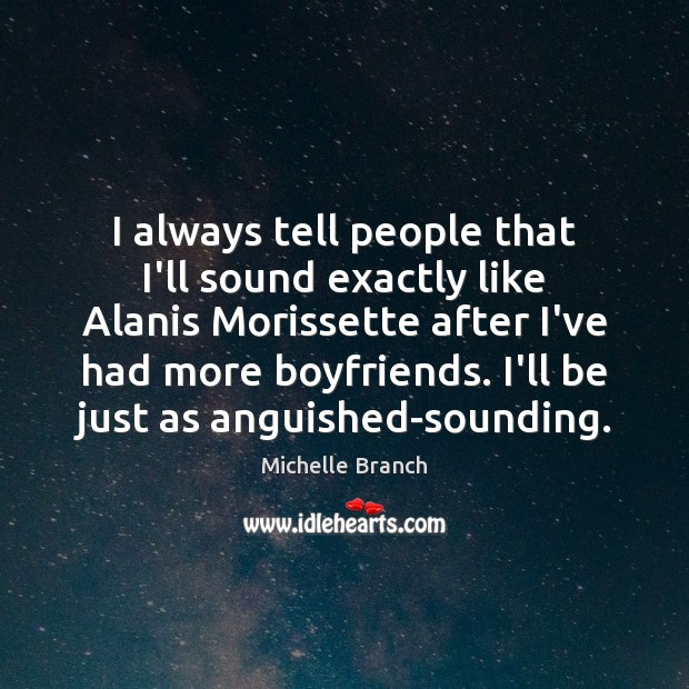 I always tell people that I'll sound exactly like Alanis Morissette after Michelle Branch Picture Quote