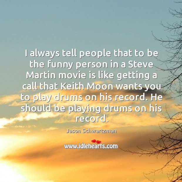 I always tell people that to be the funny person in a steve martin movie is like Image