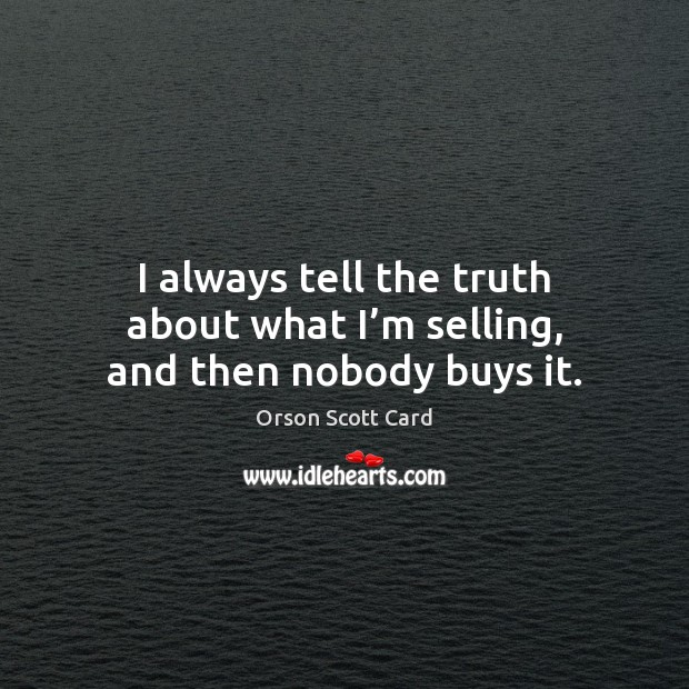 I always tell the truth about what I'm selling, and then nobody buys it. Orson Scott Card Picture Quote
