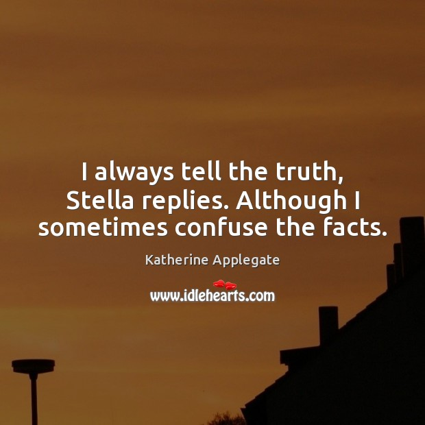 I always tell the truth, Stella replies. Although I sometimes confuse the facts. Image