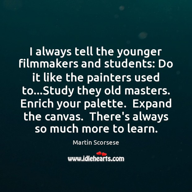 Image, I always tell the younger filmmakers and students: Do it like the