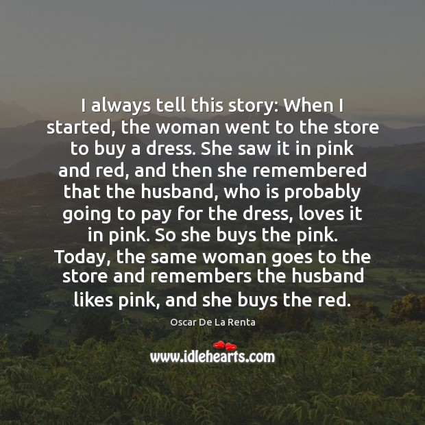 I always tell this story: When I started, the woman went to Oscar De La Renta Picture Quote