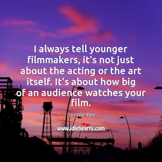 I always tell younger filmmakers, it's not just about the acting or Image