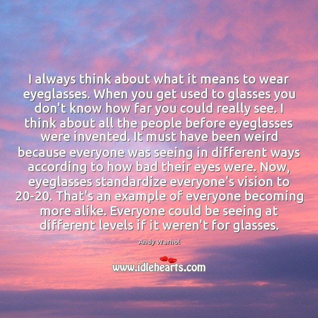 I always think about what it means to wear eyeglasses. When you Image