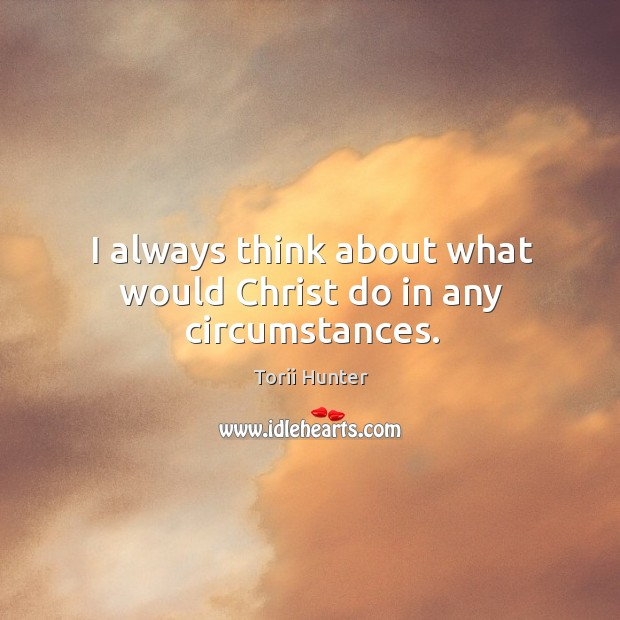 I always think about what would Christ do in any circumstances. Image