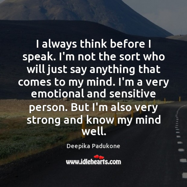 I always think before I speak. I'm not the sort who will Deepika Padukone Picture Quote