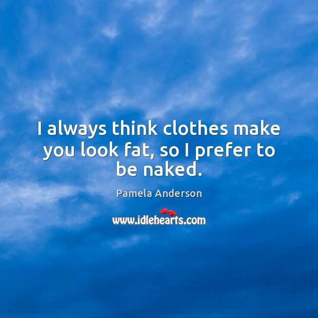 I always think clothes make you look fat, so I prefer to be naked. Pamela Anderson Picture Quote