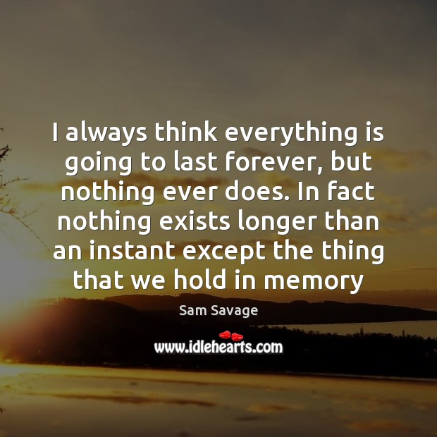 I always think everything is going to last forever, but nothing ever Image