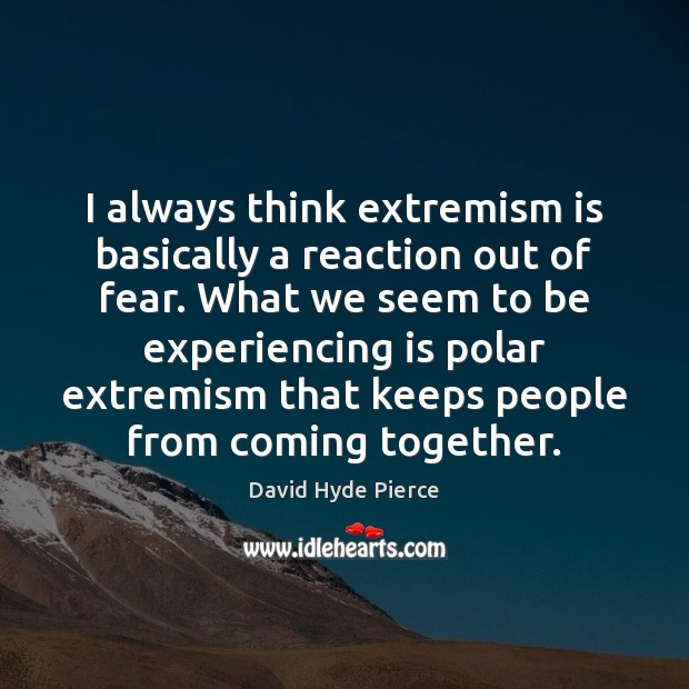 I always think extremism is basically a reaction out of fear. What David Hyde Pierce Picture Quote