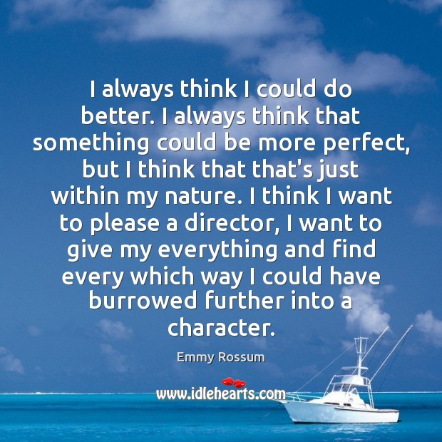 I always think I could do better. I always think that something Emmy Rossum Picture Quote