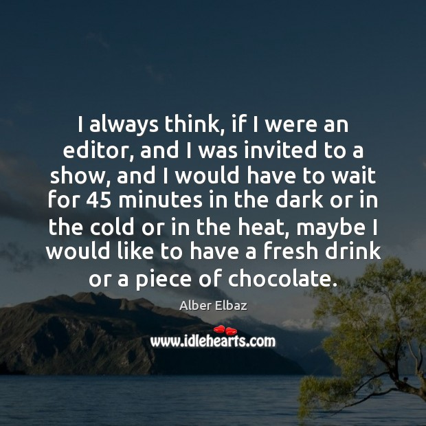 Image, I always think, if I were an editor, and I was invited