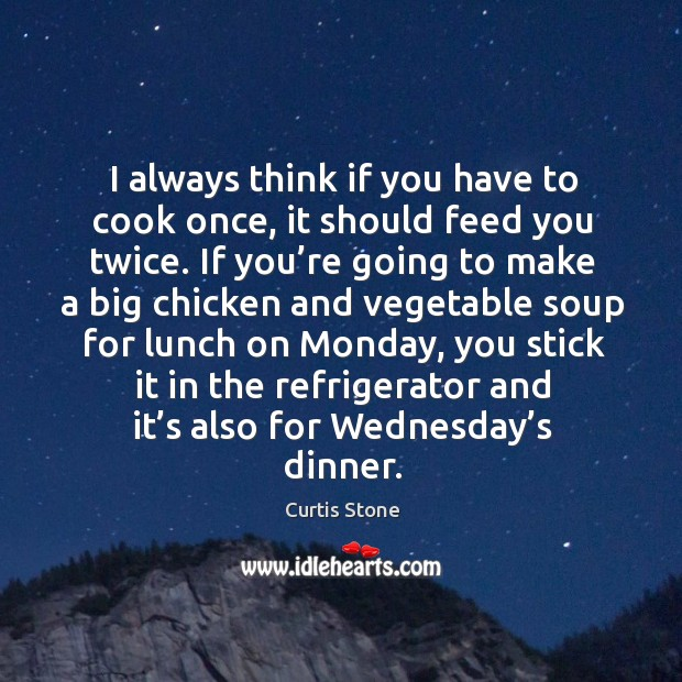 I always think if you have to cook once, it should feed you twice. Curtis Stone Picture Quote