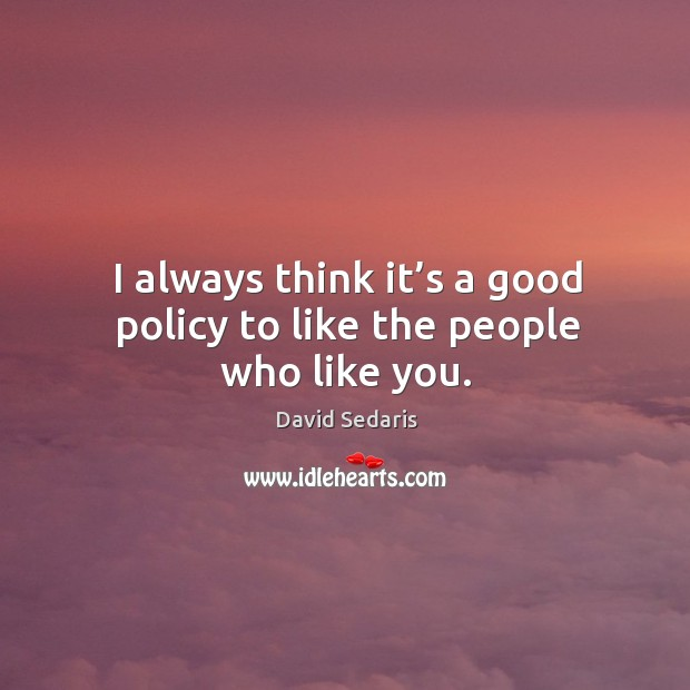 I always think it's a good policy to like the people who like you. Image