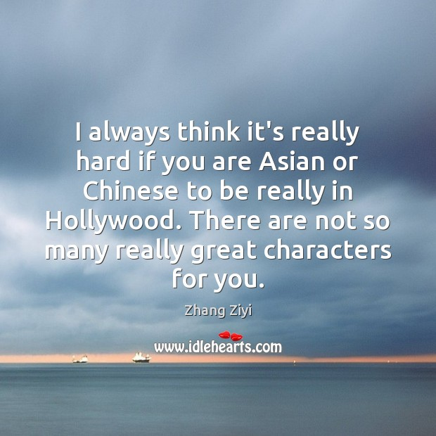 I always think it's really hard if you are Asian or Chinese Zhang Ziyi Picture Quote