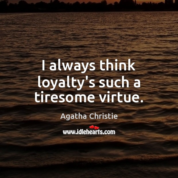 Image, I always think loyalty's such a tiresome virtue.