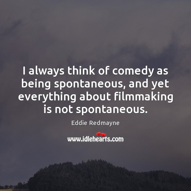I always think of comedy as being spontaneous, and yet everything about Image