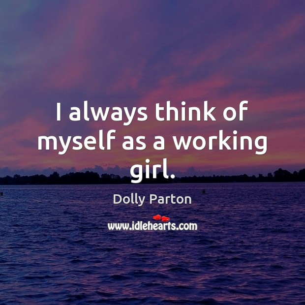 I always think of myself as a working girl. Dolly Parton Picture Quote