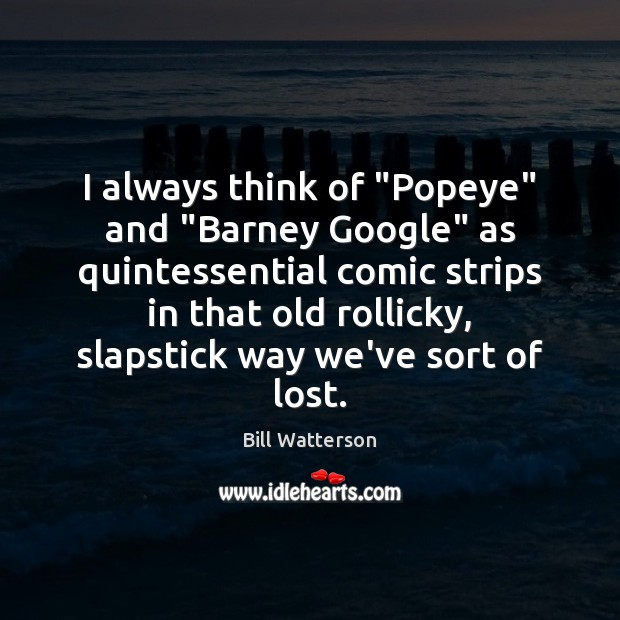 """I always think of """"Popeye"""" and """"Barney Google"""" as quintessential comic strips Bill Watterson Picture Quote"""