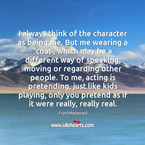 I always think of the character as being me. But me wearing a 'coat', which may be a different way of speaking Image