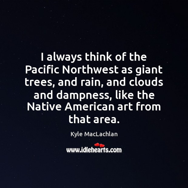 I always think of the Pacific Northwest as giant trees, and rain, Kyle MacLachlan Picture Quote