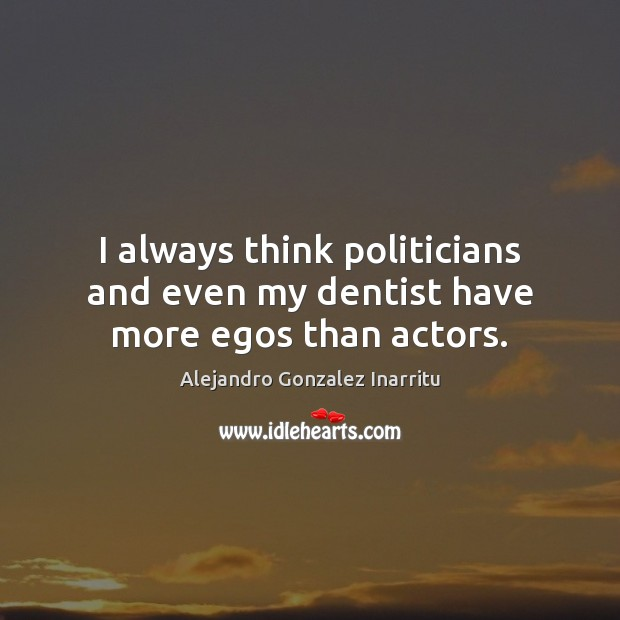 Image, I always think politicians and even my dentist have more egos than actors.
