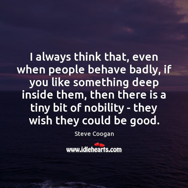 I always think that, even when people behave badly, if you like Steve Coogan Picture Quote