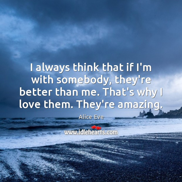 Image, I always think that if I'm with somebody, they're better than me.