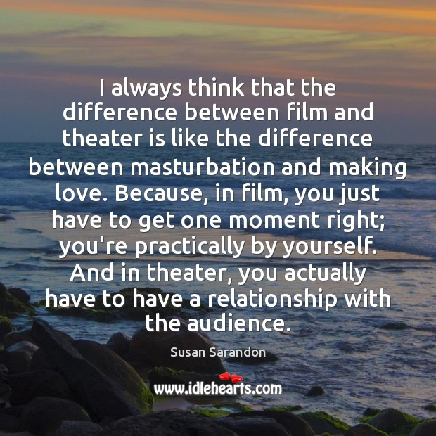 Image, I always think that the difference between film and theater is like