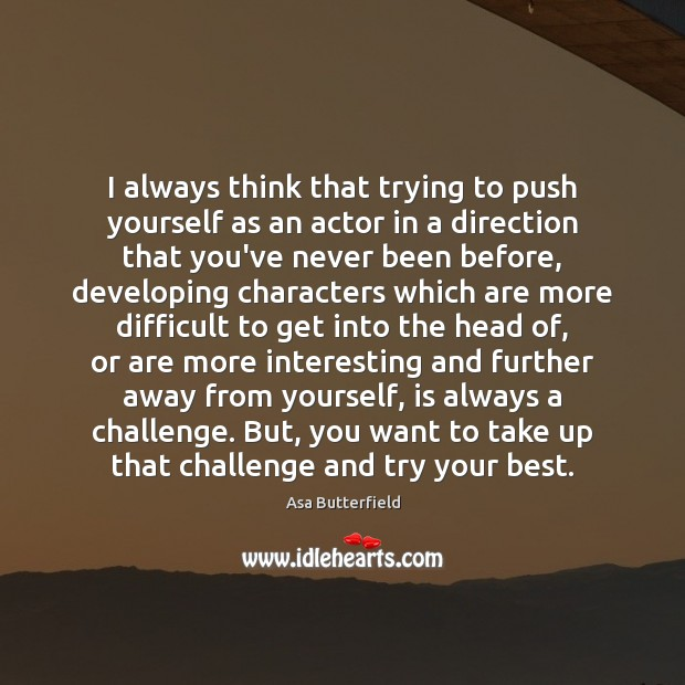 Image, I always think that trying to push yourself as an actor in