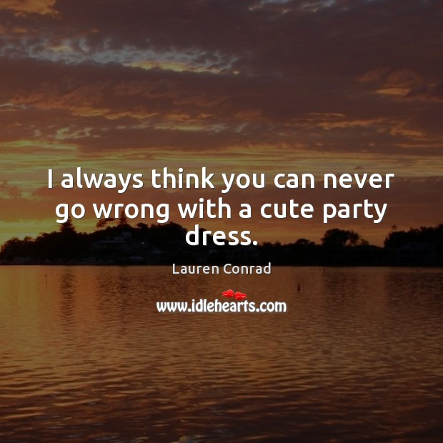 I always think you can never go wrong with a cute party dress. Lauren Conrad Picture Quote