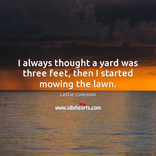 I always thought a yard was three feet, then I started mowing the lawn. Lettie Cowman Picture Quote