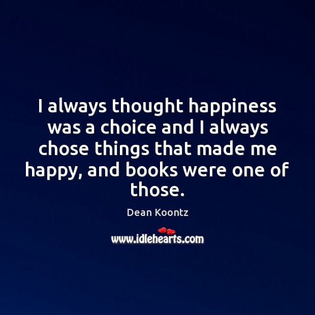 I always thought happiness was a choice and I always chose things Image