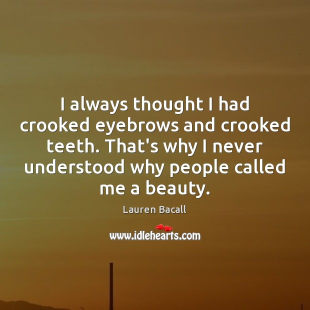 I always thought I had crooked eyebrows and crooked teeth. That's why Lauren Bacall Picture Quote
