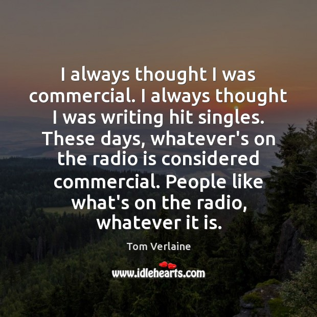 I always thought I was commercial. I always thought I was writing Tom Verlaine Picture Quote