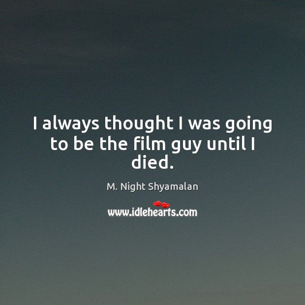 I always thought I was going to be the film guy until I died. M. Night Shyamalan Picture Quote