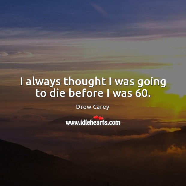Image, I always thought I was going to die before I was 60.