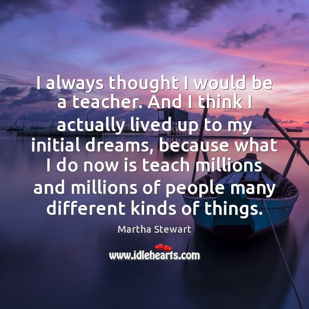 Martha Stewart Picture Quote image saying: I always thought I would be a teacher. And I think I
