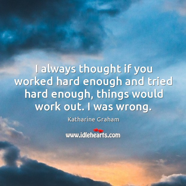 I always thought if you worked hard enough and tried hard enough, Katharine Graham Picture Quote