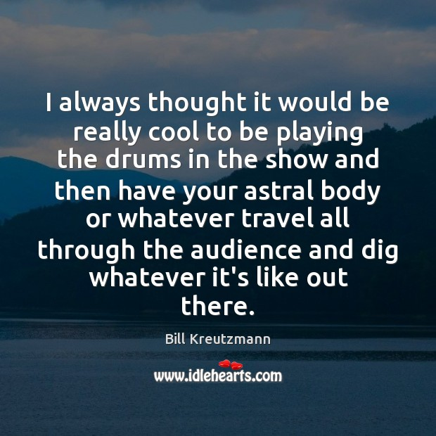 I always thought it would be really cool to be playing the Bill Kreutzmann Picture Quote