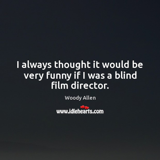 I always thought it would be very funny if I was a blind film director. Image