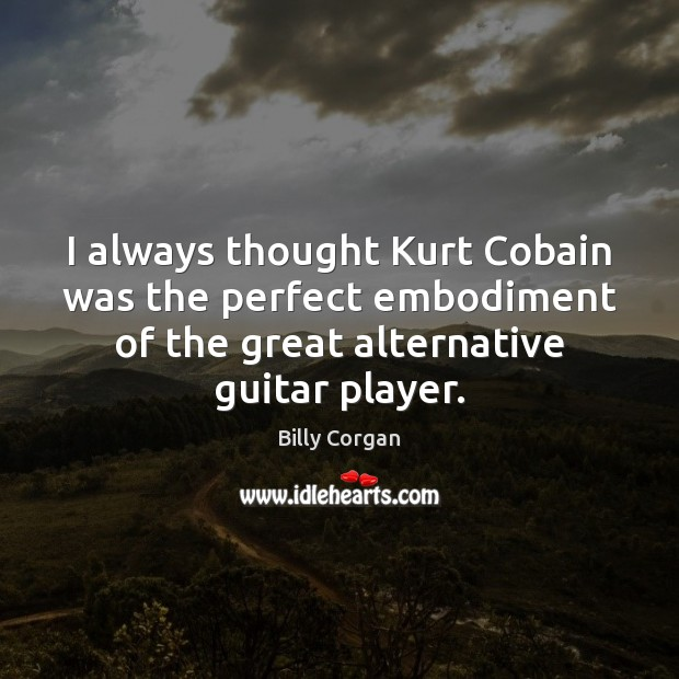 I always thought Kurt Cobain was the perfect embodiment of the great Billy Corgan Picture Quote