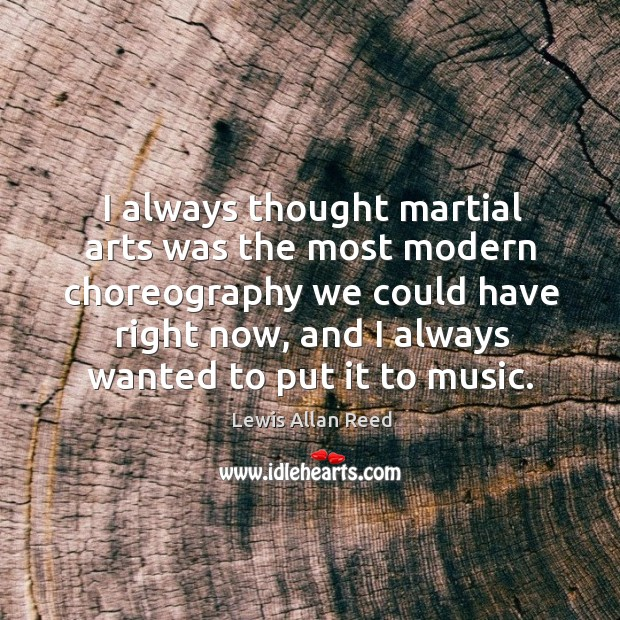 I always thought martial arts was the most modern choreography we could have right now Lewis Allan Reed Picture Quote